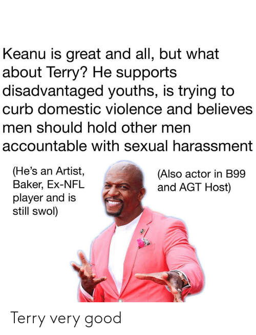 Other Men: Keanu is great and all, but what  about Terry? He supports  disadvantaged youths, is trying to  curb domestic violence and believes  men should hold other men  accountable with sexual harassment  (He's an Artist,  Baker, Ex-NFL  player and is  still swol)  (Also actor in B99  and AGT Host) Terry very good