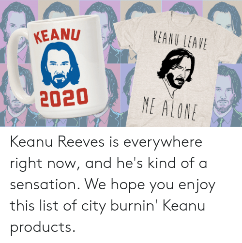 Being Alone, Hope, and Keanu Reeves: KEANU LEAVE  KEANU  2020  ME ALONE Keanu Reeves is everywhere right now, and he's kind of a sensation. We hope you enjoy this list of city burnin' Keanu products.