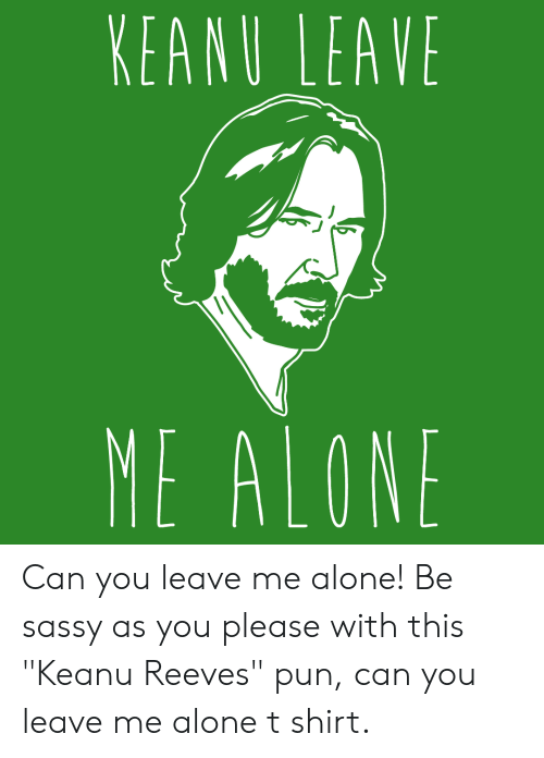 """Being Alone, Sassy, and Keanu Reeves: KEANU LEAVE  ME ALONE Can you leave me alone! Be sassy as you please with this """"Keanu Reeves"""" pun, can you leave me alone t shirt."""