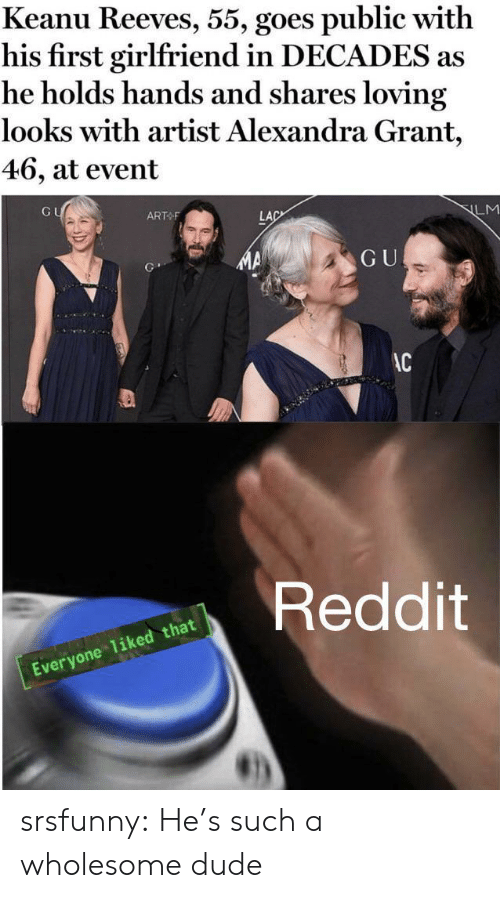 decades: Keanu Reeves, 55, goes public with  his first girlfriend in DECADES as  he holds hands and shares loving  looks with artist Alexandra Grant,  46, at event  GU  ART F  LM  LAC  GU  AC  Reddit  Everyone 1iked that srsfunny:  He's such a wholesome dude
