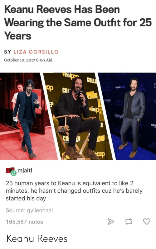 amazons: Keanu Reeves Has Been  Wearing the Same Outht for 25  Years  BY LIZA CORSILLO  October 10, 2017 8:00 AM  COLL  amazons  dios  ION  МОЛ  ama  CO ER  mialti  25 human years to Keanu is equivalent to like 2  minutes. he hasn't changed outfits cuz he's barely  started his day  Source: gyllenhaal  165,587 notes Keanu Reeves
