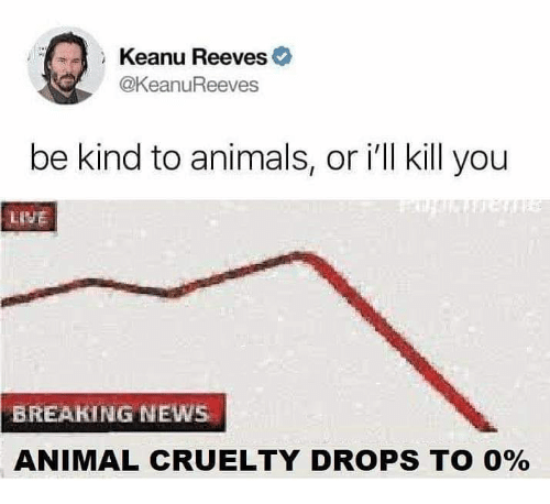 Animals, Memes, and News: Keanu Reeves  @KeanuReeves  be kind to animals, or ill kill you  LISE  BREAKING NEWS  ANIMAL CRUELTY DROPS TO 0%