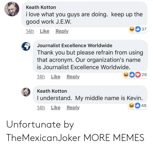 Acronym: Keath Kotton  i love what you guys are doing. keep up the  good work J.E.W  14h Like Reply  Journalist Excellence Worldwide  Thank you but please refrain from using  that acronym. Our organization's name  is Journalist Excellence Worldwide.  14h Like Reply  029  Keath Kotton  I understand. My middle name is Kevin  14h Like Reply  348 Unfortunate by TheMexicanJoker MORE MEMES