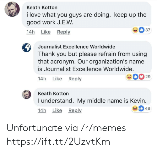 Acronym: Keath Kotton  i love what you guys are doing. keep up the  good work J.E.W  14h Like Reply  Journalist Excellence Worldwide  Thank you but please refrain from using  that acronym. Our organization's name  is Journalist Excellence Worldwide.  14h Like Reply  029  Keath Kotton  I understand. My middle name is Kevin  14h Like Reply  348 Unfortunate via /r/memes https://ift.tt/2UzvtKm