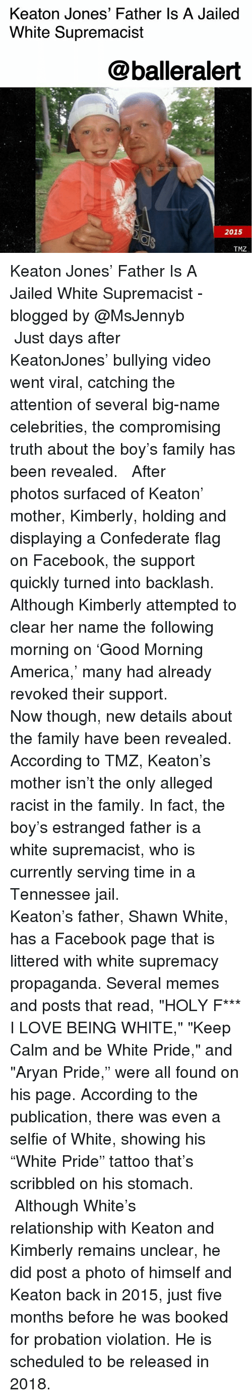 """keep calm and: Keaton Jones' Father Is A Jailed  White Supremacist  @balleralert  2015  TMZ Keaton Jones' Father Is A Jailed White Supremacist - blogged by @MsJennyb ⠀⠀⠀⠀⠀⠀⠀ ⠀⠀⠀⠀⠀⠀⠀ Just days after KeatonJones' bullying video went viral, catching the attention of several big-name celebrities, the compromising truth about the boy's family has been revealed. ⠀⠀⠀⠀⠀⠀⠀ ⠀⠀⠀⠀⠀⠀⠀ After photos surfaced of Keaton' mother, Kimberly, holding and displaying a Confederate flag on Facebook, the support quickly turned into backlash. Although Kimberly attempted to clear her name the following morning on 'Good Morning America,' many had already revoked their support. ⠀⠀⠀⠀⠀⠀⠀ ⠀⠀⠀⠀⠀⠀⠀ Now though, new details about the family have been revealed. According to TMZ, Keaton's mother isn't the only alleged racist in the family. In fact, the boy's estranged father is a white supremacist, who is currently serving time in a Tennessee jail. ⠀⠀⠀⠀⠀⠀⠀ ⠀⠀⠀⠀⠀⠀⠀ Keaton's father, Shawn White, has a Facebook page that is littered with white supremacy propaganda. Several memes and posts that read, """"HOLY F*** I LOVE BEING WHITE,"""" """"Keep Calm and be White Pride,"""" and """"Aryan Pride,"""" were all found on his page. According to the publication, there was even a selfie of White, showing his """"White Pride"""" tattoo that's scribbled on his stomach. ⠀⠀⠀⠀⠀⠀⠀ ⠀⠀⠀⠀⠀⠀⠀ Although White's relationship with Keaton and Kimberly remains unclear, he did post a photo of himself and Keaton back in 2015, just five months before he was booked for probation violation. He is scheduled to be released in 2018."""