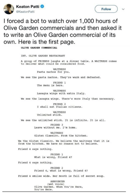 Food, Friends, and Olive Garden: Keaton Patti  Follow  @KeatonPatti  I forced a bot to watch over 1,000 hours of  Olive Garden commercials and then asked it  to write an Olive Garden commercial of its  own. Here is the first page  OLIVE GARDEN COMMERCIAL  INT. OLIVE GARDEN RESTAURANT  A group of FRIENDS laughs at a dinner table. A WAITRESSS comes  to deliver what could be considered food.  WAITRESS  Pasta nachos for you  We see the pasta nachos. They're warm and defeated  FRIEND 1  The menu is here  WAITRESS  Lasagna wings with extra Italy.  We see the lasagna wings. There's more Italy than necessary  FRIEND 2  I shall eat Italian citizens  WAITRESS  Unlimited stick  We see the unlimited stick. It is infinite. It is all  FRIEND 3  Leave without me. I'm home.  WAITRESS  Gluten Classico. From the kitchen  We the Gluten classico. We believe the waitress that it is  from the kitchen. We have no reason not to believe  Friend 4 says nothing  FRIEND 1  What is wrong, Friend 4?  Friend 4 says nothing  FRIEND 2  Friend 4, what is wrong, Friend 4?  Friend 4 smiles wide. Her mouth is full of secret soup  ANNOUNCER  (wet voice)  Olive Garden. When You're Here,  You're Here