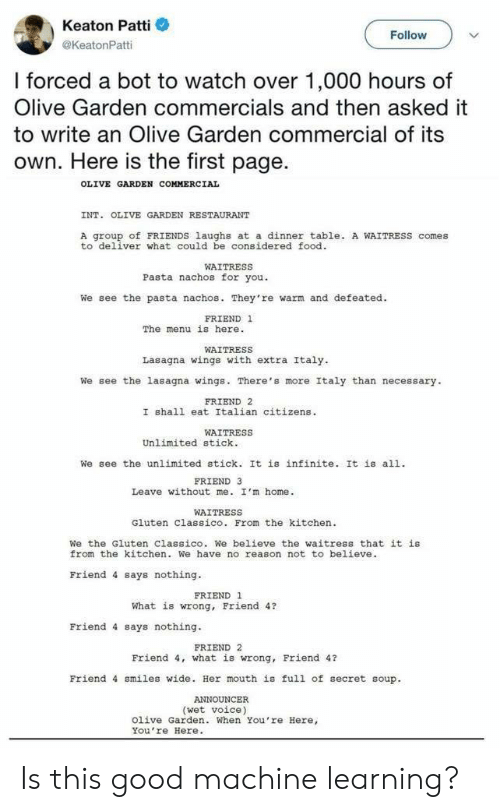 Patti: Keaton Patti  @KeatonPatti  Follow  I forced a bot to watch over 1,000 hours of  Olive Garden commercials and then asked it  to write an Olive Garden commercial of its  own. Here is the first page.  OLIVE GARDEN COMMERCIAL  INT. OLIVE GARDEN RESTAURANT  A group of FRIENDS laughs at a dinner table. A WAITRESS comes  to deliver what could be considered food  WAITRESS  Pasta nachos for you.  We see the pasta nachos. They're warm and defeated.  FRIEND 1  The menu is here.  WAITRESS  Lasagna wings with extra Italy  We see the lasagna wings. There's more Italy than necessary  FRIEND 2  I shall eat Italian citizens  WAITRESS  Unlimited stick.  We see the unlimited stick. It is infinite. It is all.  FRIEND 3  Leave without me. I'm home.  WAITRESS  Gluten Classico. From the kitchen  We the Gluten Classico. We believe the waitress that it is  from the kitchen. We have no reason not to believe  Friend 4 says nothing  FRIEND 1  What is wrong, Friend 4?  Friend 4 says nothing.  FRIEND 2  Friend 4, what is wrong, Friend 4?  Friend 4 smiles wide. Her mouth is full of secret soup.  (wet voice)  Olive Garden. When You're Here,  You re Here. Is this good machine learning?