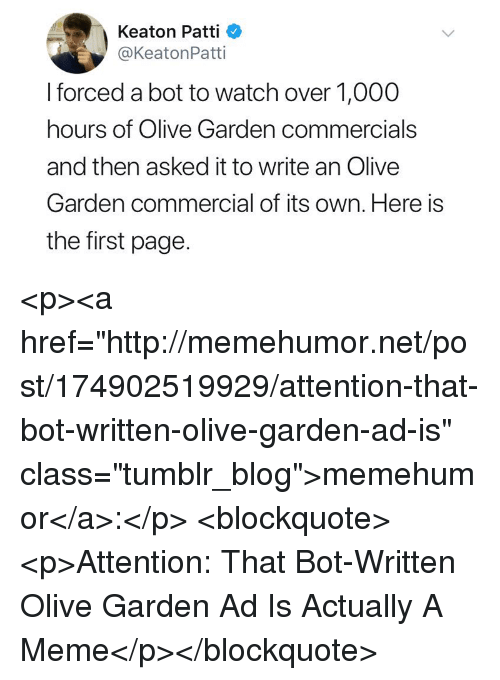 """Patti: Keaton Patti  @KeatonPatti  I forced a bot to watch over 1,000  hours of Olive Garden commercials  and then asked it to write an Olive  Garden commercial of its own. Here is  the first page. <p><a href=""""http://memehumor.net/post/174902519929/attention-that-bot-written-olive-garden-ad-is"""" class=""""tumblr_blog"""">memehumor</a>:</p>  <blockquote><p>Attention: That Bot-Written Olive Garden Ad Is Actually A Meme</p></blockquote>"""