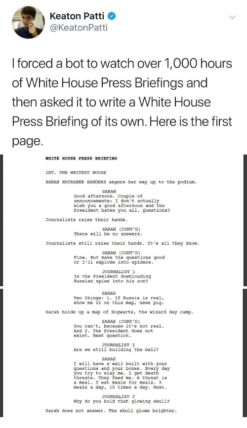 Patti: Keaton Patti  @KeatonPatti  I forced a bot to watch over 1,000 hours  of White House Press Briefings and  then asked it to write a White House  Press Briefing of its own. Here is the first  page.   WHITE HOUSE PRESS BRIEFING  INT. THE WHITEST HOUSE  SARAH HUCKABEE SANDERS angers her way up to the podium  SARAH  Good afternoon. Couple of  announcements: I don't actually  wish you a good afternoon and the  President hates you all. Questions?  Journalists raise their hands  SARAH (CONT'D)  There will be no answers  Journalists still raise their hands. It's all they know  SARAH (CONT'D)  Fine. But make the questions good  or I'l1 explode into spiders.  JOURNALIST 1  Is the President downloading  Russian spies into his son?   SARAH  Two things: 1. If Russia is real,  show me it on this map, news pig  Sarah holds up a map of Hogwarts, the wizard day camp.  SARAH (CONT'D)  You can't, because it's not real.  And 2. The President does not  exist. Next question  JOURNALIST 2  Are we still building the wall?  SARAH  I will have a wall built with your  questions and your bones. Every day  you try to slay me. I get death  threats. They feed me. A threat is  a meal. I eat meals for meals. 3  meals a day, 10 times a day. Next.  JOURNALIST 3  Why do you hold that glowing skul1?  sarah does not answer. The skull glows brighter.