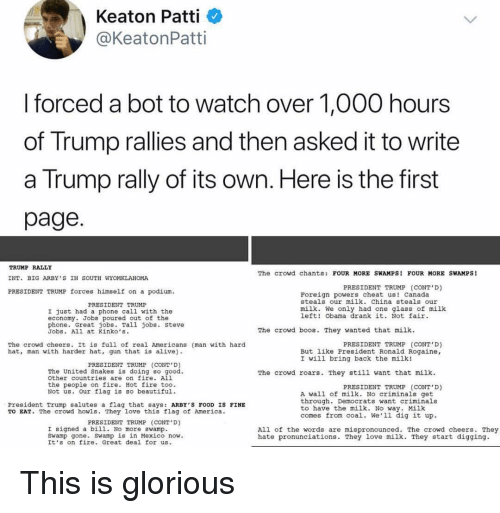 Alive, America, and Beautiful: Keaton Patti  @KeatonPatti  I forced a bot to watch over 1,000 hours  of Trump rallies and then asked it to write  a Trump rally of its own. Here is the first  page  TRUMP RALLY  INT. BIG ARBY'S IN SOUTH WYOMKLAHOMA  PRESIDENT TRUMP forces himself on a podium.  The crowd chants: FOUR MORE SWAMPS FOUR MORE SWAMPS!  PRESIDENT TRUMP (CONT'D)  Foreign powers cheat us! canada  steals our milk. China steals our  PRESIDENT TRUMP  milk. We only had one glass of milk  left! Obama drank it. Not fair  I just had a phone call with the  economy. Jobs poured out of the  phone. Great jobs. Tall jobs. Steve  Jobs. All at Kinko's.  The crowd boos. They wanted that milk  PRESIDENT TRUMP (CONT D)  The crowd cheers. It is full of real Americans (man with hard  hat, man with harder hat, gun that is alive  But like President Ronald Rogaine,  I will bring back the milk!  PRESIDENT TRUMP (CONT D)  The United Snakes is doing so good  other countries are on fire. All  the people on fire. Hot fire too.  Not us. Our flag is Bo beautiful.  The crowd roars. They still want that milk  PRESIDENT TRUMP (CONT'D)  A wall of milk. No criminals get  through. Democrats want criminals  to have the milk. No way. Milk  comes from coal. We'1l dig it up.  President Trump salutes a flag that says: ARBY'S FOOD IS FINE  TO EAT. The crowd howls. They love this flag of America  PRESIDENT TRUMP (CONT D)  I signed a bill. No more swamp  Swamp gone. swamp is in Mexico now  It's on fire. Great deal for us  All of the words are mispronounced. The crowd cheers. They  hate pronunciations. They love milk. They start digging. This is glorious