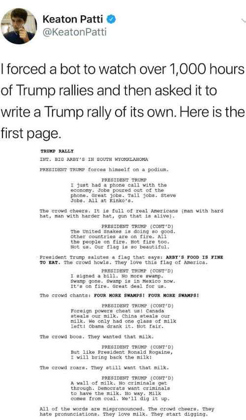 not-fair: Keaton Patti  @KeatonPatti  I forced a bot to watch over 1,000 hours  of Trump rallies and then asked it to  write a Trump rally of its own. Here is the  first page  TRUMP RALLY  INT. BIG ARBY 'S IN SOUTH WYOMKLAHOMA  PRESIDENT TRUMP forces himself on a podium  PRESIDENT TRUMP  I just had a phone call with the  economy. Jobs poured out of the  phone. Great jobs. Tall jobs. steve  Jobs. All at Kinko's  The crowd cheers. It is full of real Americans (man with hard  hat, man with harder hat, gun that is alive)  PRESIDENT TRUMP (CONT'D)  The United Snakes is doing so good.  other countries are on fire. All  the people on fire. Hot fire too.  Not us. Our flag is so beautiful.  President Trump salutes a flag that says: ARBY'S FOOD IS FINE  TO EAT. The crowd howls. They love this flag of America.  PRESIDENT TRUMP (CONT'D)  I signed a bill. No more swamp.  Swamp gone. Swamp is in Mexico now.  It's on fire. Great deal for us  The crowd chants: FOUR MORE SWAMPS! FOUR MORE SWAMPS!  PRESIDENT TRUMP (CONT D)  Foreign powers cheat us Canada  steals our milk. China steals our  milk. We only had one glass of milk  left! Obama drank it. Not fair  The crowd b s. They wanted that milk  PRESIDENT TRUMP (CONT'D)  But like President Ronald Rogaine,  I will bring back the milk!  The crowd roars. They still want that milk  PRESIDENT TRUMP (CONT'D)  A wall of milk. No criminals get  through. Democrats want criminals  to have the milk. No way. Milk  comes from coal. We'll dig it up.  All of the words are mispronounced. The crowd cheers. They  hate pronunciations. They love milk. They start digging