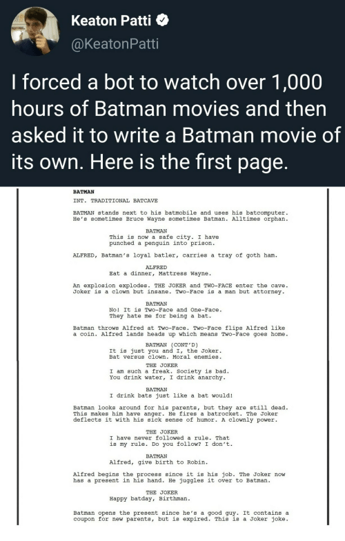 Bad, Batman, and Joker: Keaton Patti  @KeatonPatti  I forced a bot to watch over 1,000  hours of Batman movies and then  asked it to write a Batman movie of  its own. Here is the first page.  BATMAN  INT. TRADITIONAL BATCAVE  BATMAN stands next to his batmobile and uses his batcomputer  He's sometimes Bruce Wayne sometimes Batman. Alltimes orphan  BATMAN  This is now a safe city. I have  punched a penguin into prison  ALFRED, Batman's loyal batler, carries a tray of goth ham  ALFRED  Eat a dinner, Mattress Wayne  An explosion explodes. THE JOKER and TWO-FACE enter the cave  Joker is a clown but insane. Two-Face is a man but attorney  BATMAN  No! It is Two-Face and One-Face.  a bat  They hate me for being  Batman throws Alfred at Two-Face. Two-Face flips Alfred like  a coin. Alfred lands heads up which means Two-Face goes home  BATMAN (CONT'D)  It is just you and I, the Joker.  Bat versus clown. Moral enemies  THE JOKER  I am such a freak. Society is bad  You drink water, I drink anarchy  ΒΑTMAΝ  I drink bats just like a bat would!  Batman looks around for his parents, but they are still dead  This makes him have anger. He fires a batrocket. The Joker  deflects it with his sick sense of humor. A clOwnly power  THE JOKER  I have never followed a rule. That  is my rule. Do you follow? I don't  BATMAN  Alfred, give birth to Robin  Alfred begins the process since it is his job. The Joker now  has a present in his hand. He juggles it over to Batman  THE JOKER  Happy batday, Birthman  Batman opens the present since he's a good guy. It contains a  coupon for new parents, but is expired. This is a Joker joke