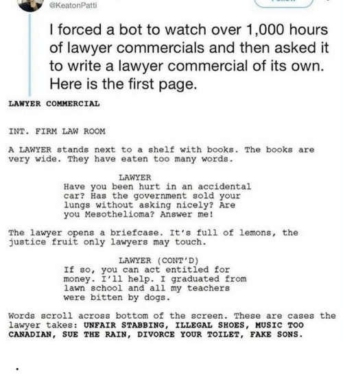 Here Is: @KeatonPatti  I forced a bot to watch over 1,000 hours  of lawyer commercials and then asked it  to write a lawyer commercial of its own.  Here is the first page.  LAWYER COMMERCIAL  INT. FIRM LAW ROOM  A LAWYER stands next to a shelf with books. The books are  very wide. They have eaten too many words.  LAWYER  Have you been hurt in an accidental  car? Has the government sold your  lungs without asking nicely? Are  you Mesothelioma? Answer me!  The lawyer opens a briefcase. It's full of lemons, the  justice fruit only lawyers may touch.  LAWYER (CONT'D)  If so, you can act entitled for  money. I'll help. I graduated from  lawn school and all my teachers  were bitten by dogs.  Words scroll across bottom of the screen. These are cases the  lawyer takes: UNFAIR STABBING, ILLEGAL SHOES, MUSIC TOO  CANADIAN, SUE THE RAIN, DIVORCE YOUR TOILET, FAKE SONS. .