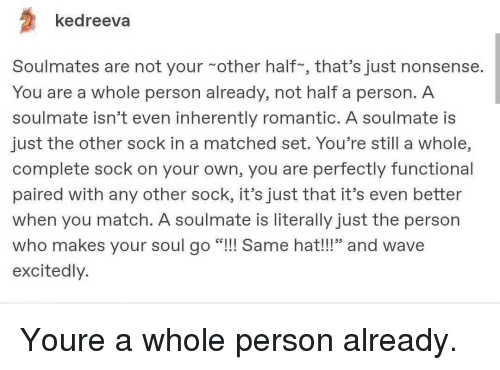 "Inherently: kedreeva  Soulmates are not your other half, that's just nonsense  You are a whole person already, not half a person. A  soulmate isn't even inherently romantic. A soulmate is  just the other sock in a matched set. You're still a whole,  complete sock on your own, you are perfectly functional  paired with any other sock, it's just that it's even better  when you match. A soulmate is literally just the person  who makes your soul go ""!!! Same hat!!!"" and wave  excitedly. Youre a whole person already."
