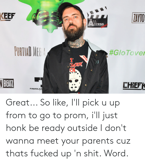 u up: KEEF  ZAYTO  The  LL  CCESS  PORTIAD MED A  #GloTover  DLODY  N BEATZ  CHEF  FAMILIA Great... So like, I'll pick u up from to go to prom, i'll just honk be ready outside I don't wanna meet your parents cuz thats fucked up 'n shit. Word.