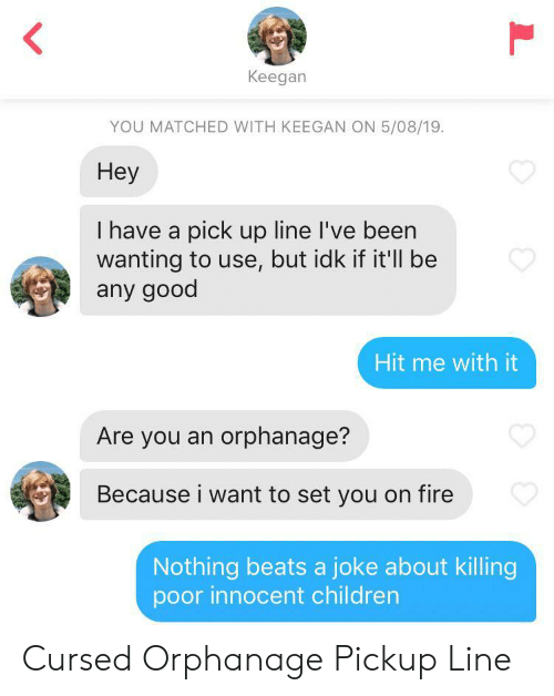 Children, Fire, and Beats: Keegan  YOU MATCHED WITH KEEGAN ON 5/08/19.  Hey  I have a pick up line I've been  wanting to use, but idk if it'll be  any good  Hit me with it  Are you an orphanage?  Because i want to set you on fire  Nothing beats a joke about killing  poor innocent children  L Cursed Orphanage Pickup Line