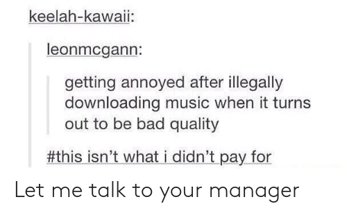 Downloading: keelah-kawaii:  leonmcgann:  getting annoyed after illegally  downloading music when it turns  out to be bad quality  #thisisn't whati didn't pay.for Let me talk to your manager