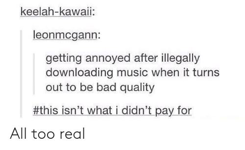 Downloading: keelah-kawaii:  leonmcgann:  getting annoyed after illegally  downloading music when it turns  out to be bad quality  #thisisn't whatídidn't pay.for All too real