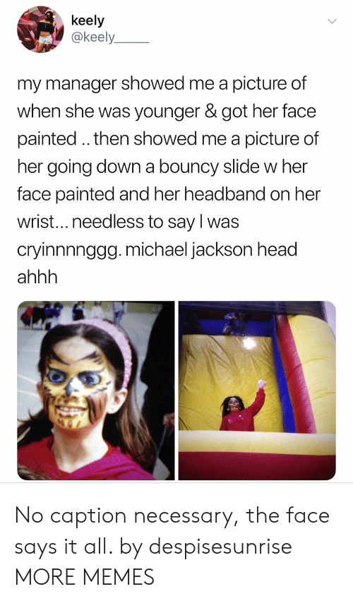 bouncy: keely  @keely  my manager showed me a picture of  when she was younger & got her face  painted.. then showed me a picture of  her going down a bouncy slide w her  face painted and her headband on her  wrist...needless to say l was  crvinnnngga.michael iackson head  ahhh No caption necessary, the face says it all. by despisesunrise MORE MEMES