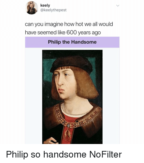agg: keely  , @keelythepest  can you imagine how hot we all would  have seemed like 600 vears agg  Philip the Handsome Philip so handsome NoFilter
