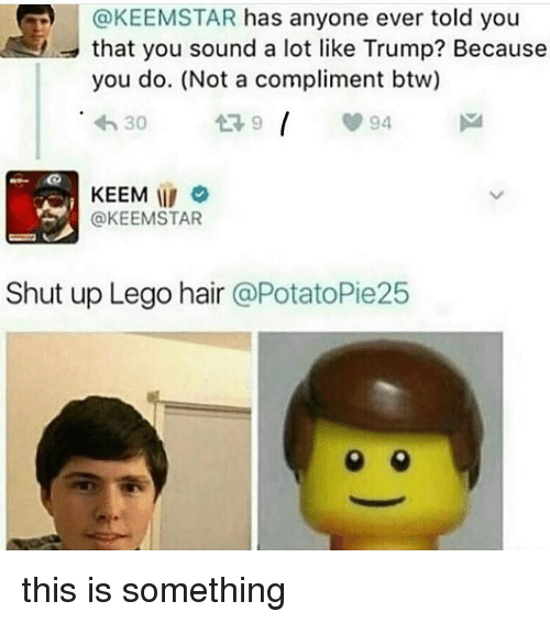 Lego, Memes, and Shut Up: @KEEMSTAR has anyone ever told you  that you sound a lot like Trump? Because  you do. (Not a compliment btw)  h30  У 94  KEEM  @KEEMSTAR  Shut up Lego hair @PotatoPie25 this is something