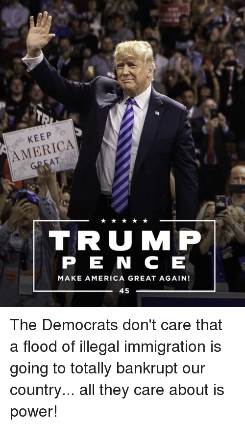 America, Immigration, and Power: KEEP  AMERICA  AT  TRUMP  P E N C E  MAKE AMERICA GREAT AGAIN!  45 The Democrats don't care that a flood of illegal immigration is going to totally bankrupt our country... all they care about is power!