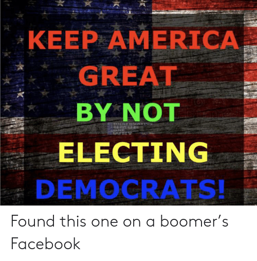America, Facebook, and One: KEEP AMERICA  GREAT  BY NOT  ELECTING  DEMOCRATS! Found this one on a boomer's Facebook