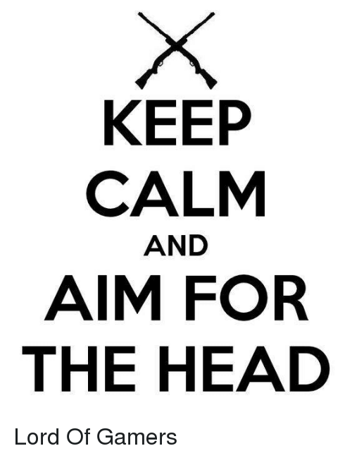 keep calm and: KEEP  CALM  AND  AIM FOR  THE HEAD Lord Of Gamers