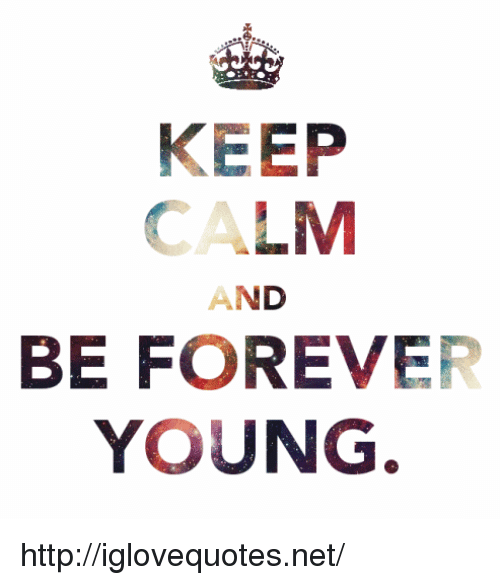forever young: KEEP  CALM  AND  BE FOREVER  YOUNG http://iglovequotes.net/
