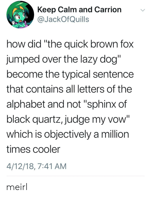 """keep calm and: Keep Calm and Carrion  JackOfQuills  how did """"the quick brown fox  jumped over the lazy dog  become the typical sentence  that contains all letters of the  alphabet and not """"sphinx of  black quartz, judge my vow""""  which is objectively a million  times cooler  4/12/18, 7:41 AM meirl"""