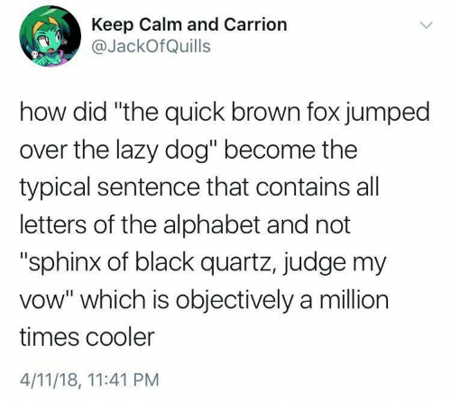 """keep calm and: Keep Calm and Carrion  @JackOfQuills  how did """"the quick brown fox jumped  over the lazy dog"""" become the  typical sentence that contains all  letters of the alphabet and not  """"sphinx of black quartz, judge my  vow"""" which is objectively a million  times cooler  4/11/18, 11:41 PM"""