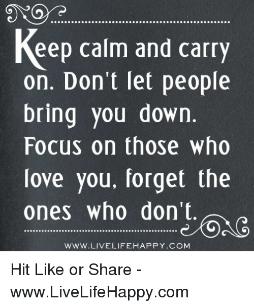 keep calm and carry on: keep calm and carry  on. Don't let people  bring you down.  Focus on those who  love you, forget the  ones who don't.  WWW.LIVELIFE HAPPY COM Hit Like or Share - www.LiveLifeHappy.com