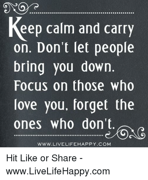 keep calm and carry on: keep calm and carry  on. Don't let people  bring you down.  Focus on those who  love you, forget the  ones who don't.  WWW.LIVELIFE HAPPY .COM Hit Like or Share - www.LiveLifeHappy.com