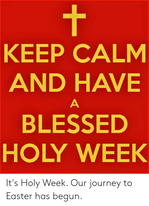 keep calm and: KEEP CALM  AND HAVE  BLESSED  HOLY WEEK It's Holy Week.  Our journey to Easter has begun.