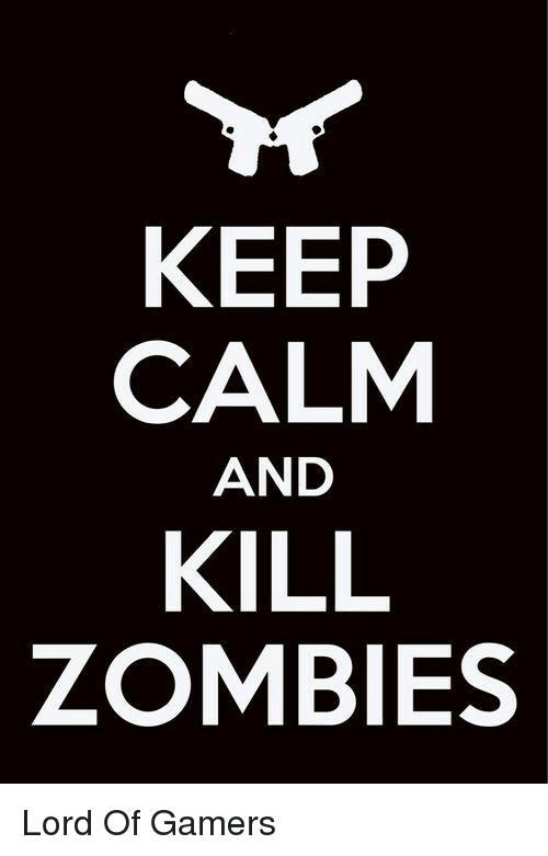 keep calm and: KEEP  CALM  AND  KILL  ZOMBIES Lord Of Gamers