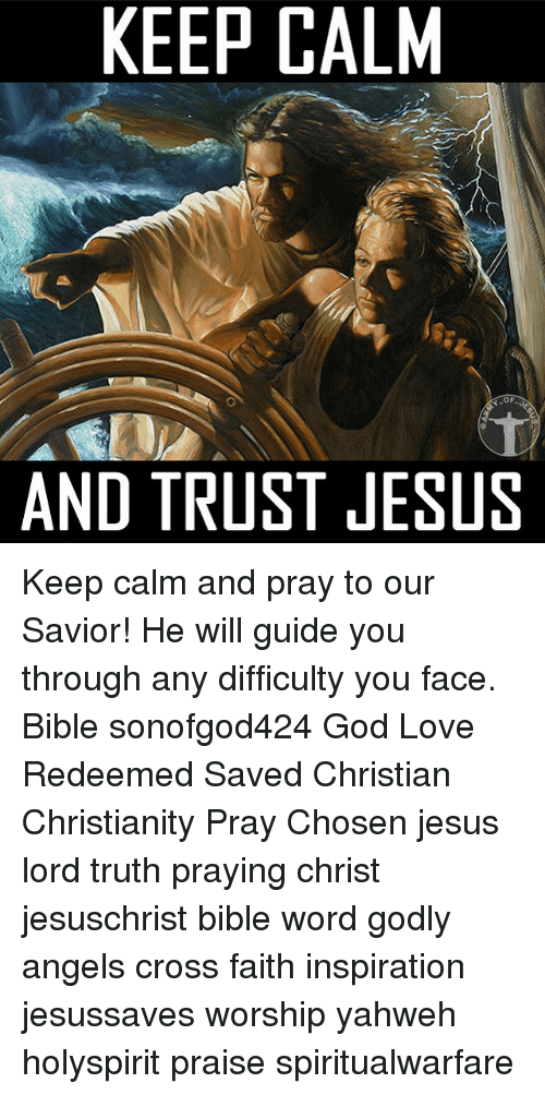 Keep Calms: KEEP CALM  AND TRUST JESUS Keep calm and pray to our Savior! He will guide you through any difficulty you face. Bible sonofgod424 God Love Redeemed Saved Christian Christianity Pray Chosen jesus lord truth praying christ jesuschrist bible word godly angels cross faith inspiration jesussaves worship yahweh holyspirit praise spiritualwarfare