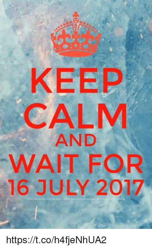 Keep Calms: KEEP  CALM  AND  WAIT FOR  16 JULY 2017 https://t.co/h4fjeNhUA2