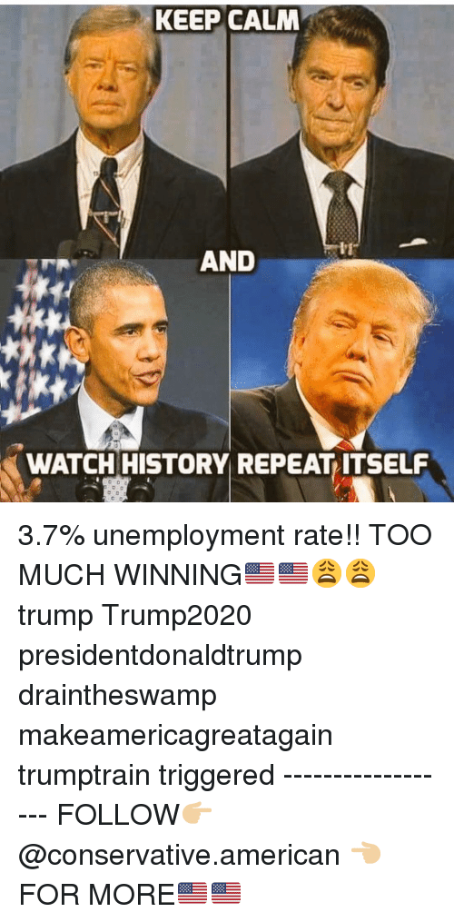 keep calm and: KEEP CALM  AND  WATCH HISTORY REPEAT ITSELF 3.7% unemployment rate!! TOO MUCH WINNING🇺🇸🇺🇸😩😩 trump Trump2020 presidentdonaldtrump draintheswamp makeamericagreatagain trumptrain triggered ------------------ FOLLOW👉🏼 @conservative.american 👈🏼 FOR MORE🇺🇸🇺🇸
