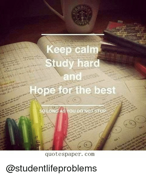 Keep Calm: Keep calm  Study hard  and  Hope for the best  SO LONG AS YOU DONOT  quotespaper. com @studentlifeproblems