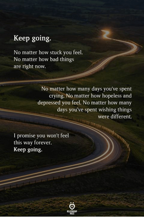 Bad, Crying, and Forever: Keep going.  No matter how stuck you feel.  No matter how bad things  are right now.  No matter how many days you've spent  crying. No matter how hopeless and  depressed you feel. No matter how many  days you've spent wishing things  were different.  I promise you won't feel  this way forever.  Keep going.