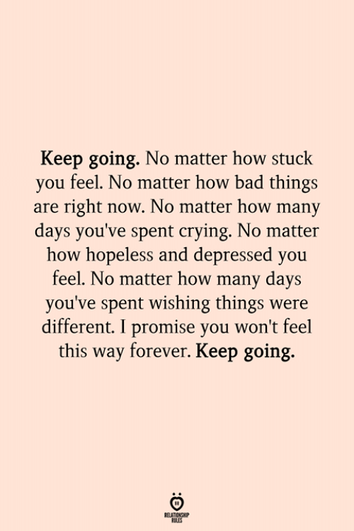 Bad, Crying, and Forever: Keep going. No matter how stuck  you feel. No matter how bad things  are right now. No matter how many  days you've spent crying. No matter  how hopeless and depressed you  feel. No matter how many days  you've spent wishing things were  different. I promise you won't feel  this way forever. Keep going.  ELATIONSH