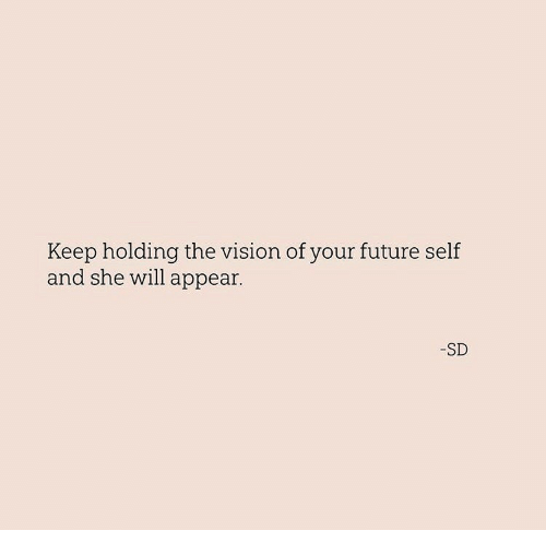 the vision: Keep holding the vision of your future self  and she will appear.  -SD