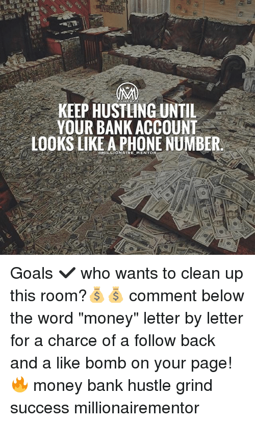 """Goals, Memes, and Money: KEEP HUSTLING UNTIL  YOUR BANK ACCOUNT  LOOKS LIKE A PHONE NUMBER  MILLIONATRE MENTOR Goals ✔️ who wants to clean up this room?💰💰 comment below the word """"money"""" letter by letter for a charce of a follow back and a like bomb on your page! 🔥 money bank hustle grind success millionairementor"""