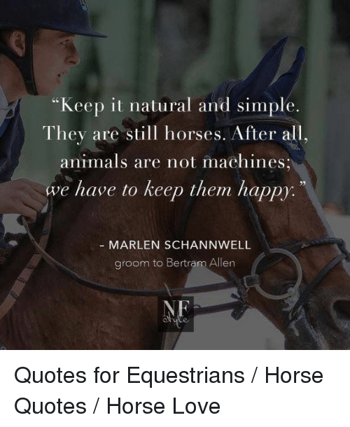"""Animals, Horses, and Love: """"Keep it natural and simple.  They are still horses. After all,  animals are not machines  we have to keep them happy:  MARLEN SCHANNWELL  groom to Bertram Allen  NE Quotes for Equestrians / Horse Quotes / Horse Love"""