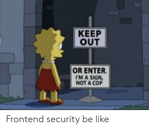 Be Like, Cop, and Security: KEEP  OUT  OR ENTER  I'M A SIGN  NOT A COP Frontend security be like