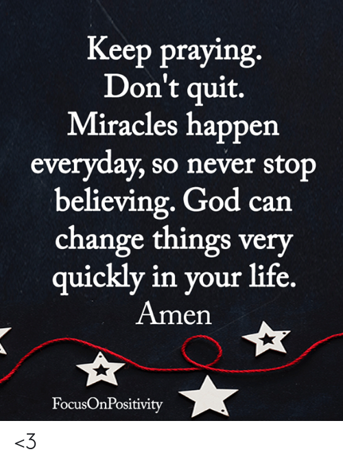 Miracles: Keep praying  Don't quit.  Miracles happen  everyday, so never stop  believing. God can  change things very  uicklv in vour life  Amen  FocusOnPositivity <3