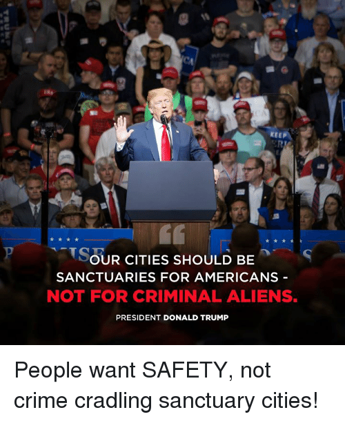 Crime, Donald Trump, and Aliens: KEEP  SOUR CITIES SHOULD BES  SANCTUARIES FOR AMERICANS -  NOT FOR CRIMINAL ALIENS.  PRESIDENT DONALD TRUMP People want SAFETY, not crime cradling sanctuary cities!