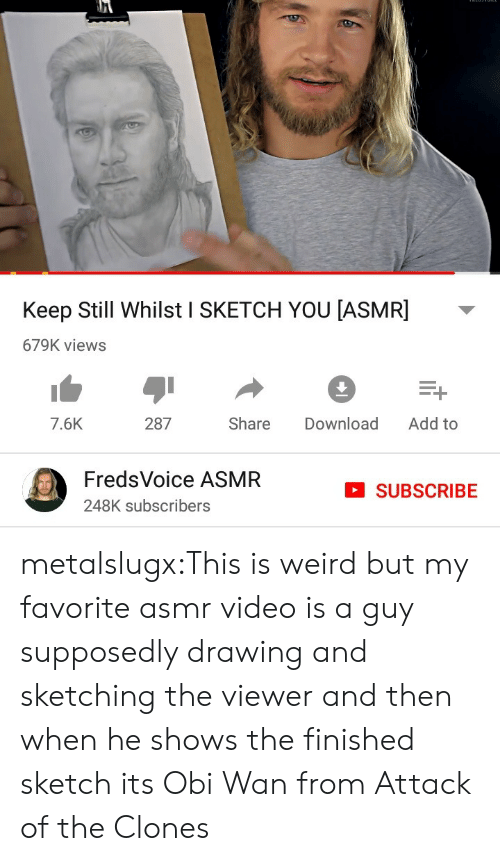 obi wan: Keep Still Whilst I SKETCH YOU [ASMR]  679K views  Add to  287  Share  Download  7.6K  FredsVoice ASMR  SUBSCRIBE  248K subscribers metalslugx:This is weird but my favorite asmr video is a guy supposedly drawing and sketching the viewer and then when he shows the finished sketch its Obi Wan from Attack of the Clones