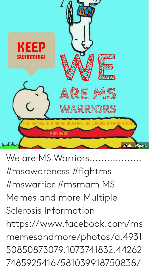 Sclerosis: KEEP  swimminG!  CWARRIORS  MS MEMES AND MORE MULTIPLE SCLEROSIS INFORMATIOn  We are MS Warriors..................  #msawareness #fightms #mswarrior  #msmam MS Memes and more Multiple Sclerosis Information https://www.facebook.com/msmemesandmore/photos/a.493150850873079.1073741832.442627485925416/581039918750838/
