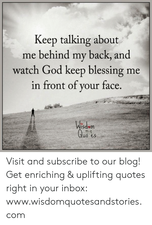 Uplifting Quotes: Keep talking about  me behind my back, and  watch God keep blessing me  in front of your face.  Wisdom  Quo es Visit and subscribe to our blog! Get enriching & uplifting quotes right in your inbox: www.wisdomquotesandstories.com